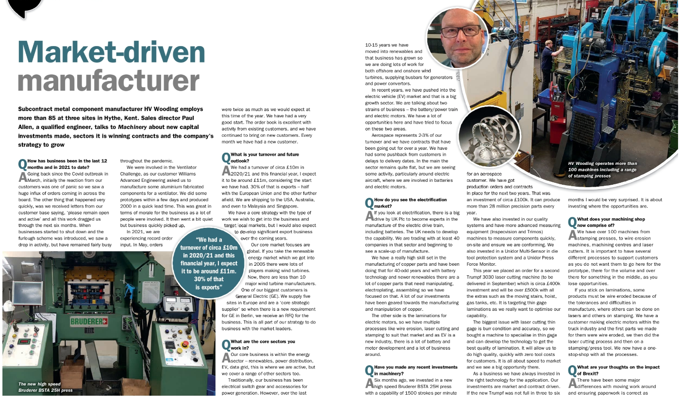 H V Wooding are pleased to feature in this months Machinery Magazine. The 3 page article, written by Justin Burns, interviews our Sales Director Paul Allen. In the article, Paul answers questions on how business performance amid covid and post Brexit, discusses our core sectors, electrification, our large number of investments and market challenges. Paul also discusses reshoring and our own buffer management system.